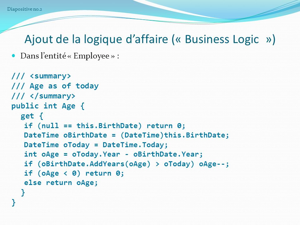 Ajout de la logique daffaire (« Business Logic ») Dans lentité « Employee » : /// /// Age as of today /// public int Age { get { if (null == this.BirthDate) return 0; DateTime oBirthDate = (DateTime)this.BirthDate; DateTime oToday = DateTime.Today; int oAge = oToday.Year - oBirthDate.Year; if (oBirthDate.AddYears(oAge) > oToday) oAge--; if (oAge < 0) return 0; else return oAge; } Diapositive no.2