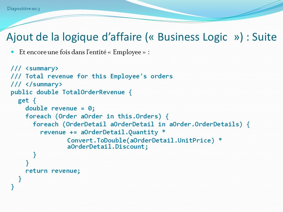 Ajout de la logique daffaire (« Business Logic ») : Suite Et encore une fois dans lentité « Employee » : /// /// Total revenue for this Employee s orders /// public double TotalOrderRevenue { get { double revenue = 0; foreach (Order aOrder in this.Orders) { foreach (OrderDetail aOrderDetail in aOrder.OrderDetails) { revenue += aOrderDetail.Quantity * Convert.ToDouble(aOrderDetail.UnitPrice) * aOrderDetail.Discount; } return revenue; } Diapositive no.3