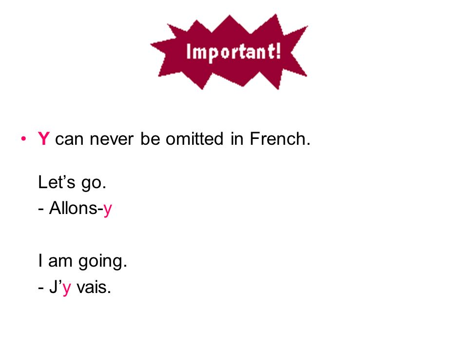 Y can never be omitted in French. Lets go. - Allons-y I am going. - Jy vais..