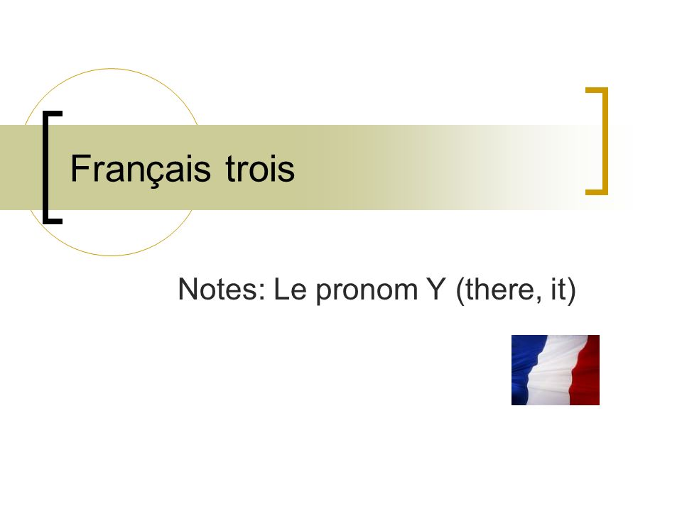 Français trois Notes: Le pronom Y (there, it)