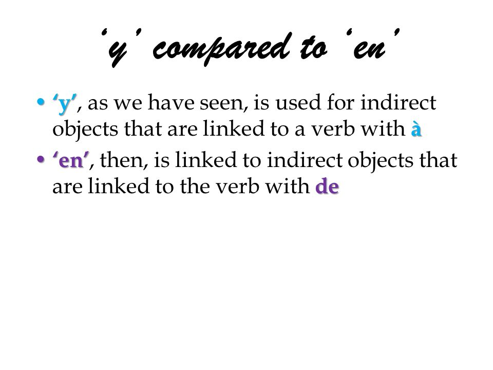 y compared to en y à y, as we have seen, is used for indirect objects that are linked to a verb with à en de en, then, is linked to indirect objects that are linked to the verb with de