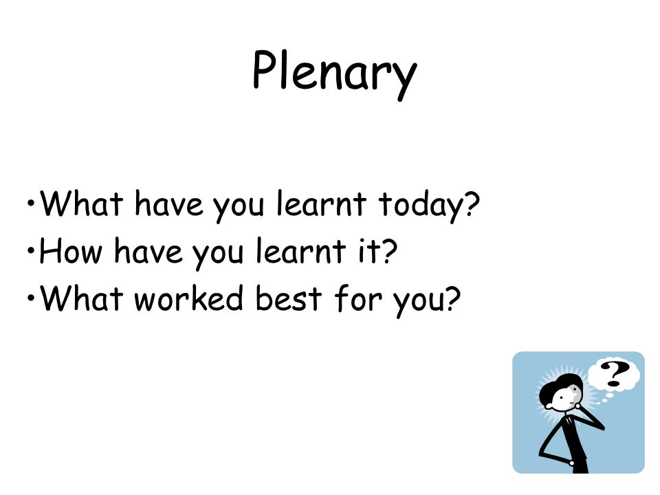 Plenary What have you learnt today How have you learnt it What worked best for you