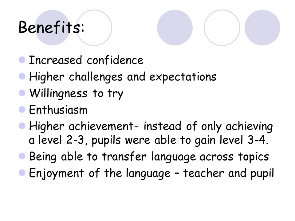 Benefits: Increased confidence Higher challenges and expectations Willingness to try Enthusiasm Higher achievement- instead of only achieving a level 2-3, pupils were able to gain level 3-4.