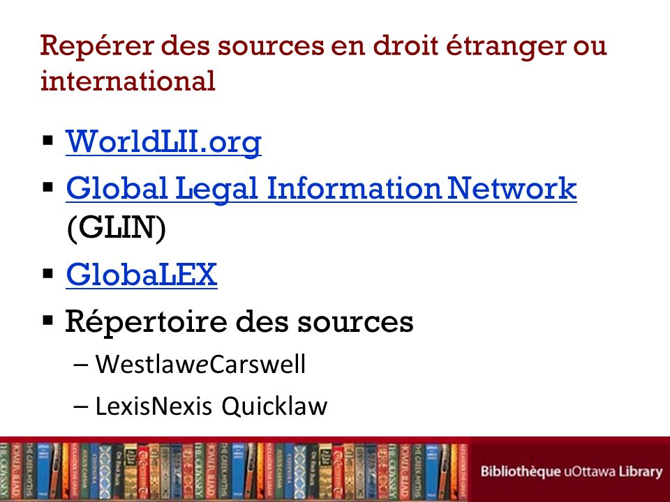 Repérer des sources en droit étranger ou international WorldLII.org Global Legal Information Network (GLIN) Global Legal Information Network GlobaLEX Répertoire des sources –WestlaweCarswell –LexisNexis Quicklaw