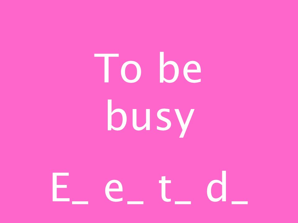 To be busy E_ e_ t_ d_