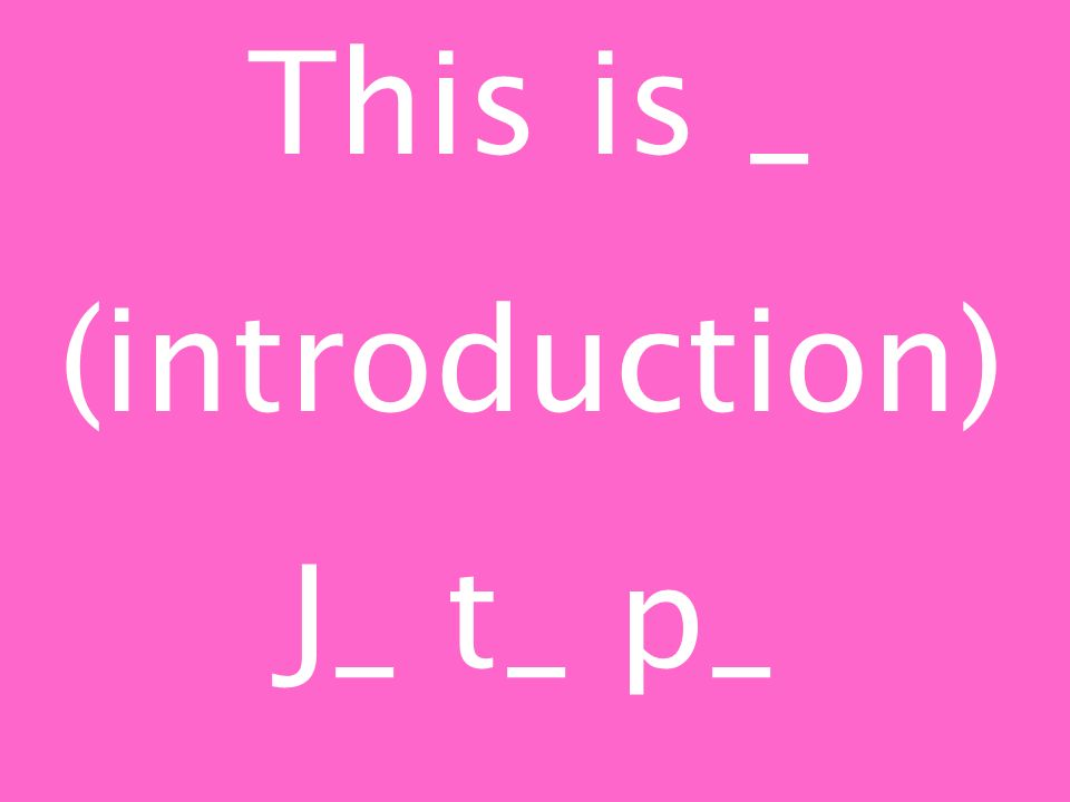 This is _ (introduction) J_ t_ p_