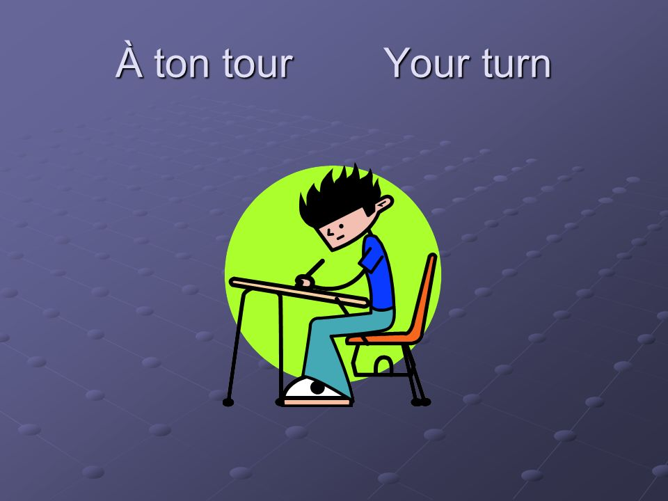 À ton tour Your turn