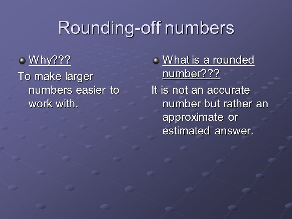 Rounding-off numbers Why . To make larger numbers easier to work with.