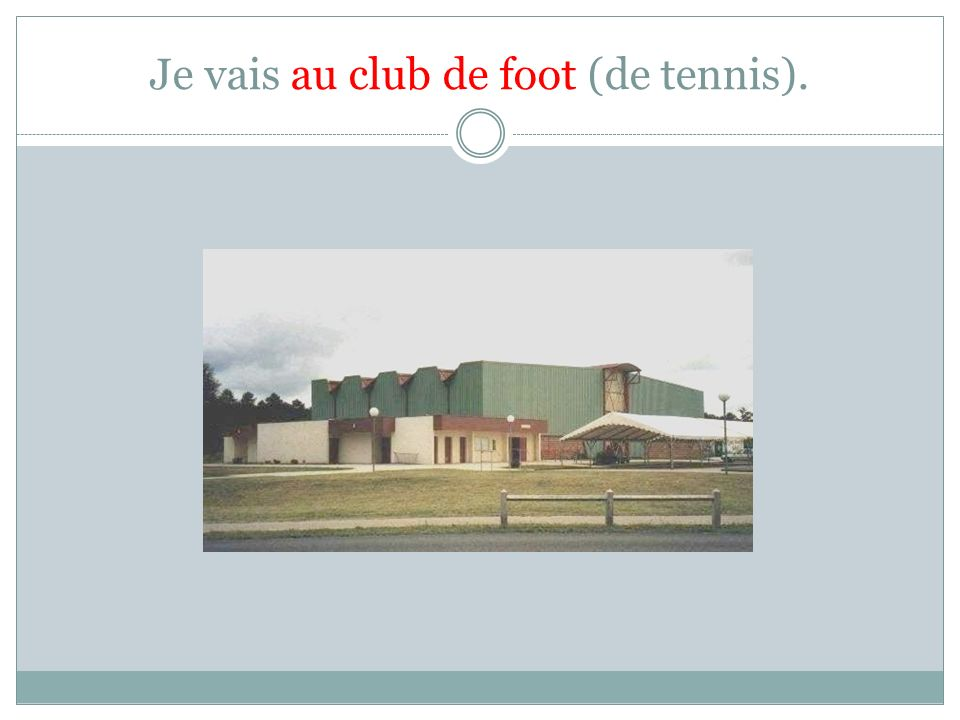 Je vais au club de foot (de tennis).