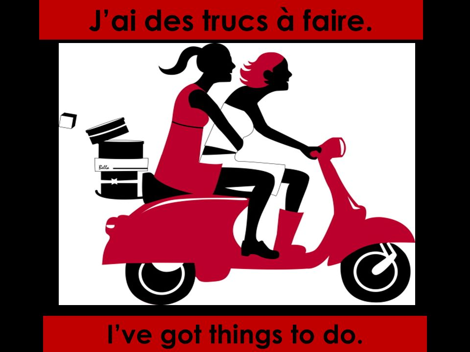 Jai des trucs à faire. Ive got things to do.