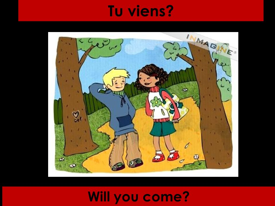 Will you come Tu viens