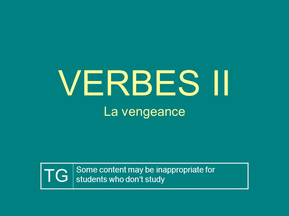 VERBES II La vengeance TG Some content may be inappropriate for students who dont study
