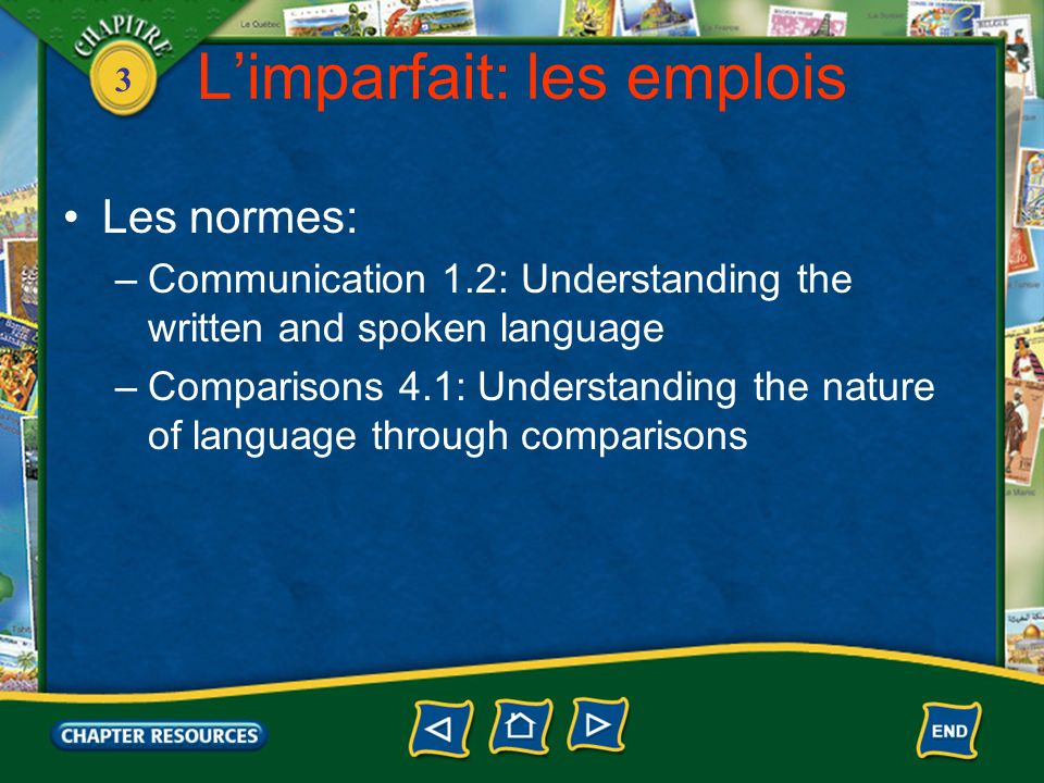 3 Limparfait: les emplois Les normes: –Communication 1.2: Understanding the written and spoken language –Comparisons 4.1: Understanding the nature of language through comparisons