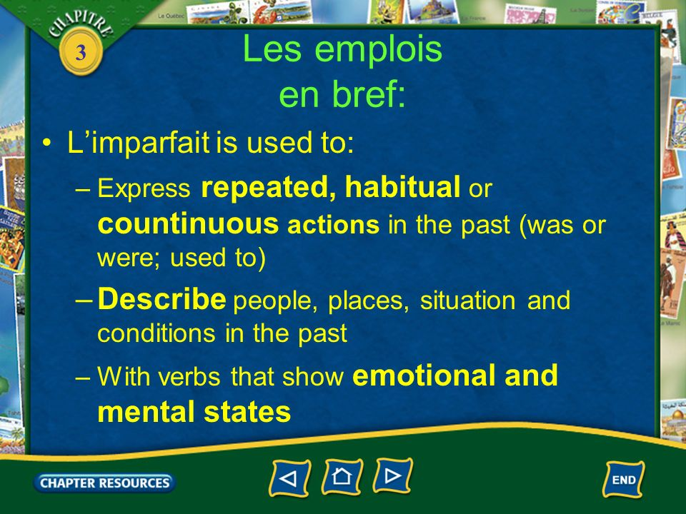 3 Les emplois en bref: Limparfait is used to: –Express repeated, habitual or countinuous actions in the past (was or were; used to) –Describe people, places, situation and conditions in the past –With verbs that show emotional and mental states