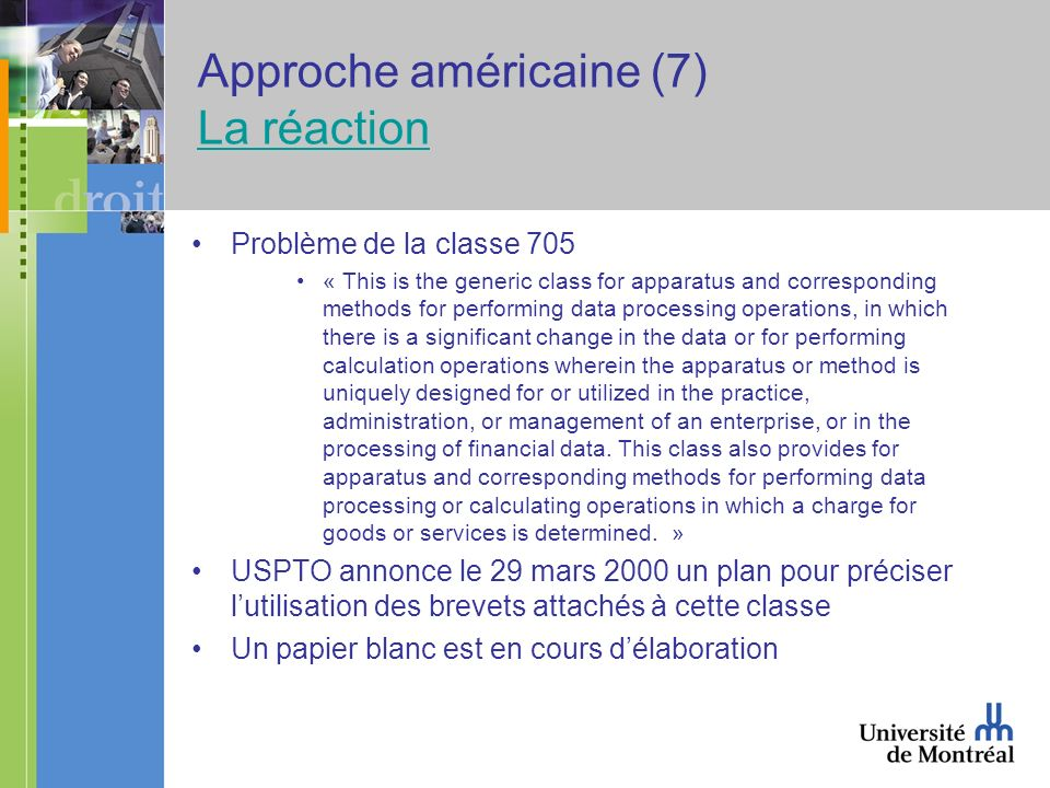 Approche américaine (7) La réaction La réaction Problème de la classe 705 « This is the generic class for apparatus and corresponding methods for performing data processing operations, in which there is a significant change in the data or for performing calculation operations wherein the apparatus or method is uniquely designed for or utilized in the practice, administration, or management of an enterprise, or in the processing of financial data.