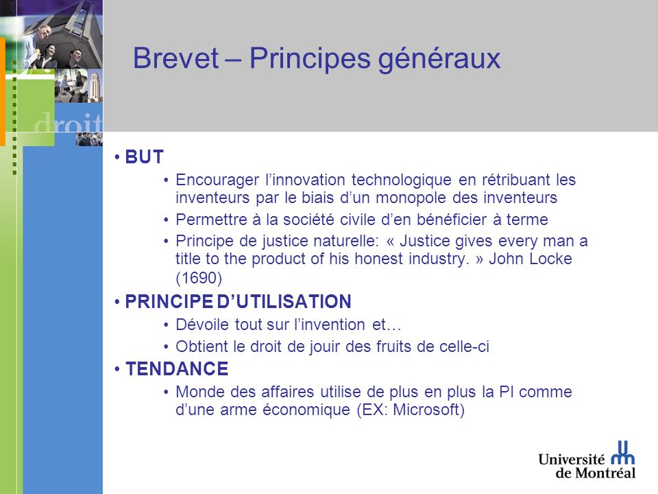 Brevet – Principes généraux BUT Encourager linnovation technologique en rétribuant les inventeurs par le biais dun monopole des inventeurs Permettre à la société civile den bénéficier à terme Principe de justice naturelle: « Justice gives every man a title to the product of his honest industry.