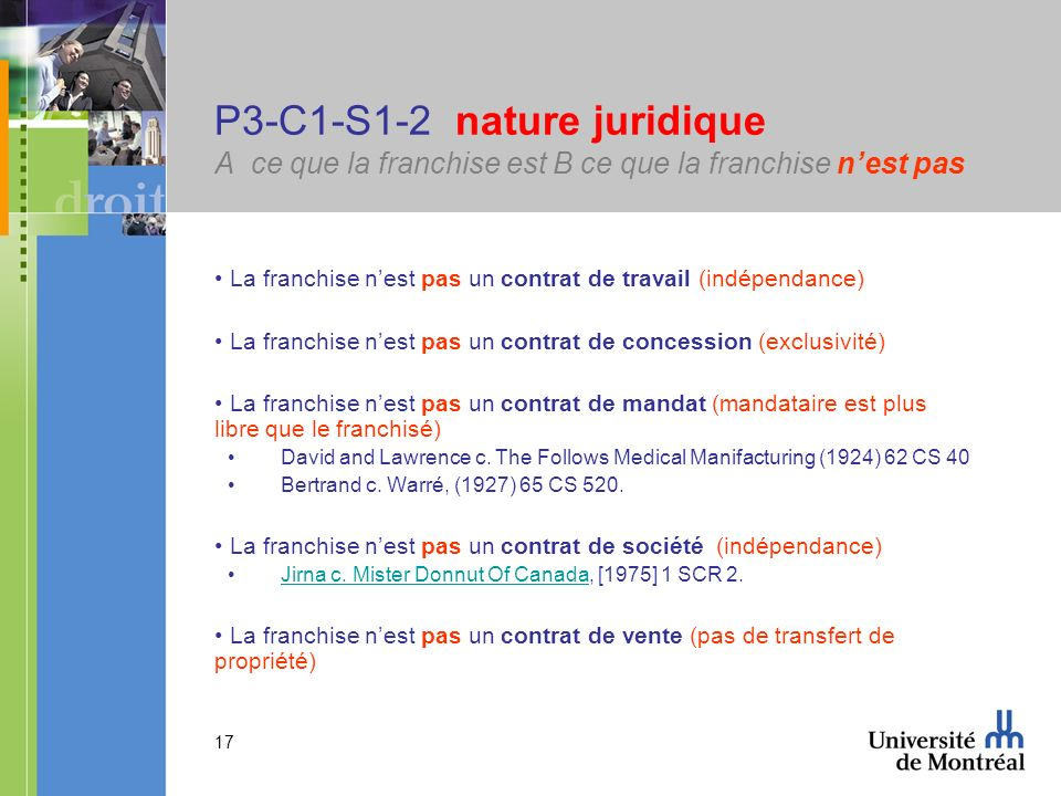 17 P3-C1-S1-2 nature juridique A ce que la franchise est B ce que la franchise nest pas La franchise nest pas un contrat de travail (indépendance) La franchise nest pas un contrat de concession (exclusivité) La franchise nest pas un contrat de mandat (mandataire est plus libre que le franchisé) David and Lawrence c.