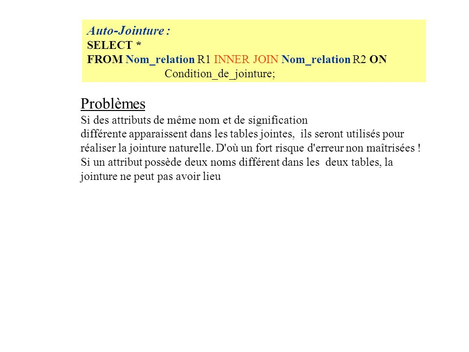 Auto-Jointure : SELECT * FROM Nom_relation R1 INNER JOIN Nom_relation R2 ON Condition_de_jointure; Problèmes Si des attributs de même nom et de signification différente apparaissent dans les tables jointes, ils seront utilisés pour réaliser la jointure naturelle.