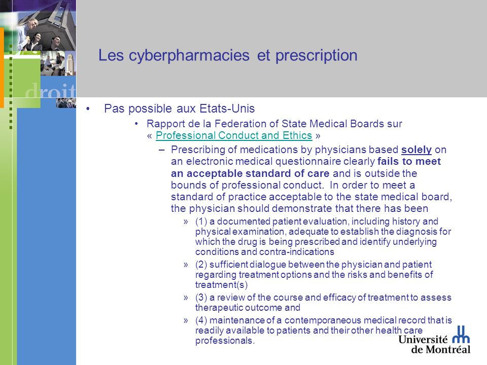 Les cyberpharmacies et prescription Pas possible aux Etats-Unis Rapport de la Federation of State Medical Boards sur « Professional Conduct and Ethics »Professional Conduct and Ethics –Prescribing of medications by physicians based solely on an electronic medical questionnaire clearly fails to meet an acceptable standard of care and is outside the bounds of professional conduct.