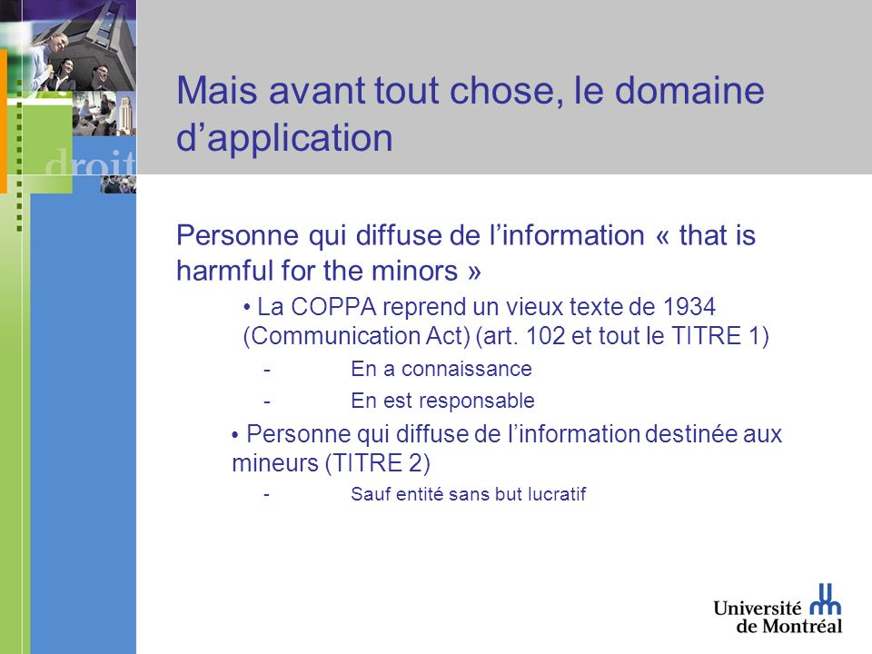 Mais avant tout chose, le domaine dapplication Personne qui diffuse de linformation « that is harmful for the minors » La COPPA reprend un vieux texte de 1934 (Communication Act) (art.