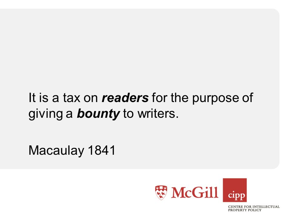 It is a tax on readers for the purpose of giving a bounty to writers. Macaulay 1841