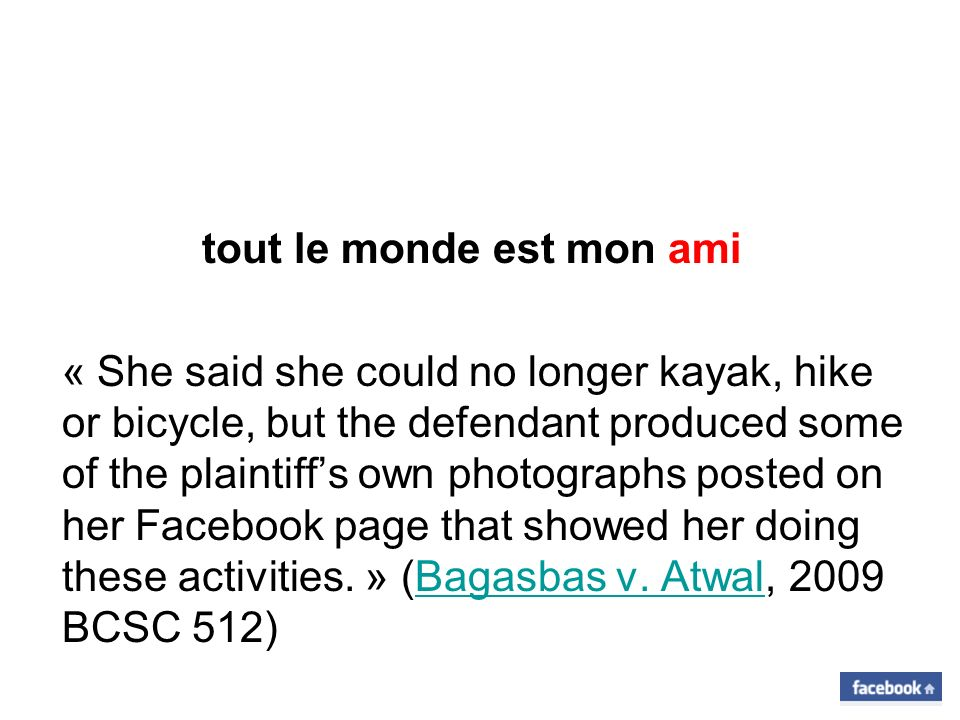 tout le monde est mon ami « She said she could no longer kayak, hike or bicycle, but the defendant produced some of the plaintiffs own photographs posted on her Facebook page that showed her doing these activities.