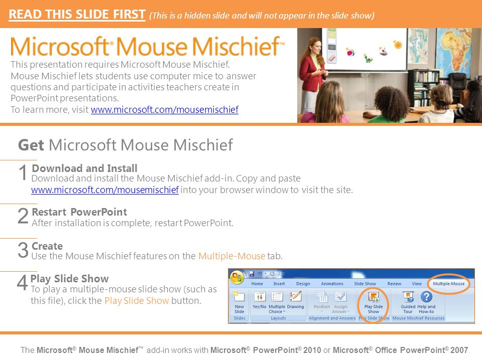 The Microsoft ® Mouse Mischief add-in works with Microsoft ® PowerPoint ® 2010 or Microsoft ® Office PowerPoint ® 2007.