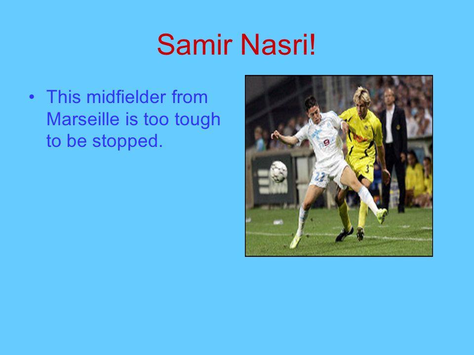 Samir Nasri! This midfielder from Marseille is too tough to be stopped.