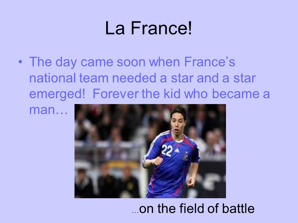 La France. The day came soon when Frances national team needed a star and a star emerged.