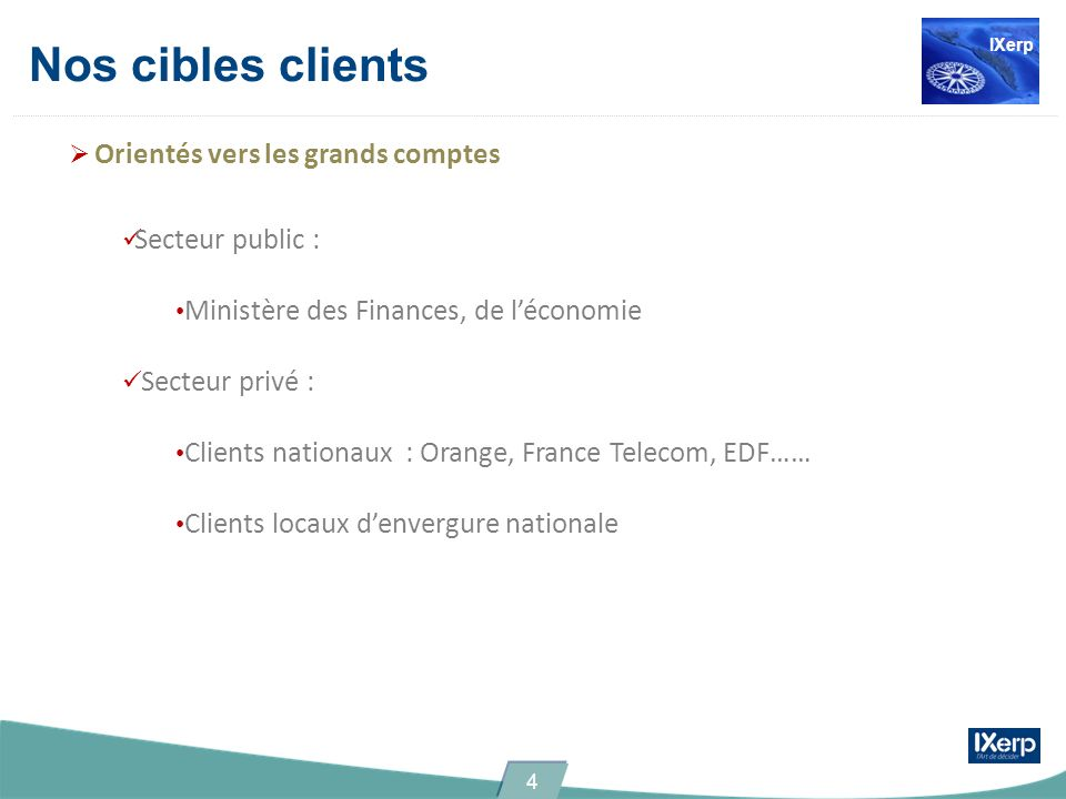 Nos cibles clients Orientés vers les grands comptes Secteur public : Ministère des Finances, de léconomie Secteur privé : Clients nationaux : Orange, France Telecom, EDF…… Clients locaux denvergure nationale IXerp 4