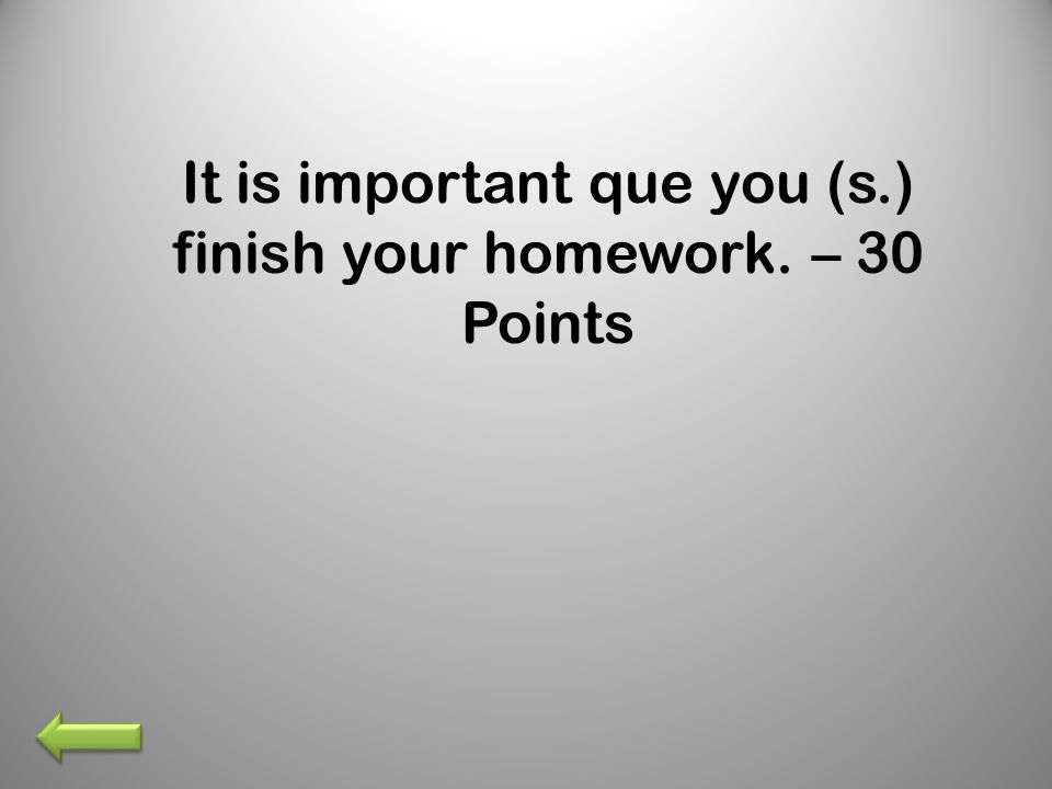 It is important que you (s.) finish your homework. – 30 Points