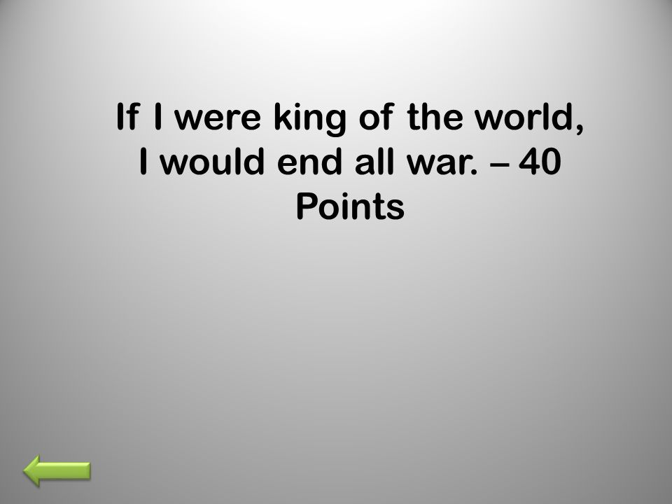 If I were king of the world, I would end all war. – 40 Points