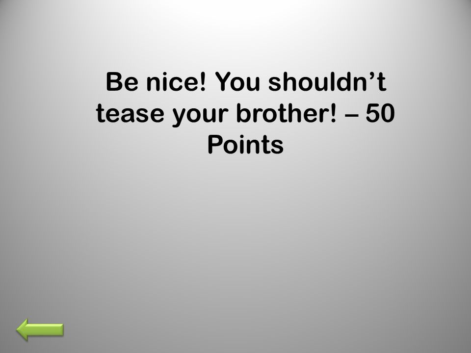 Be nice! You shouldnt tease your brother! – 50 Points