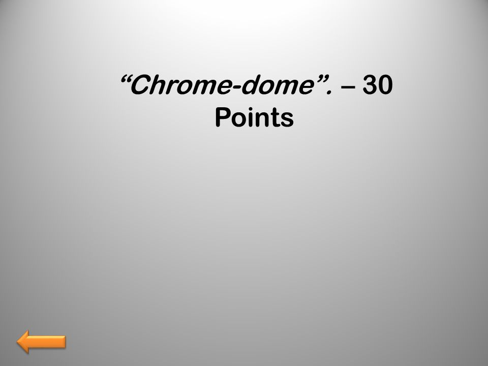 Chrome-dome. – 30 Points