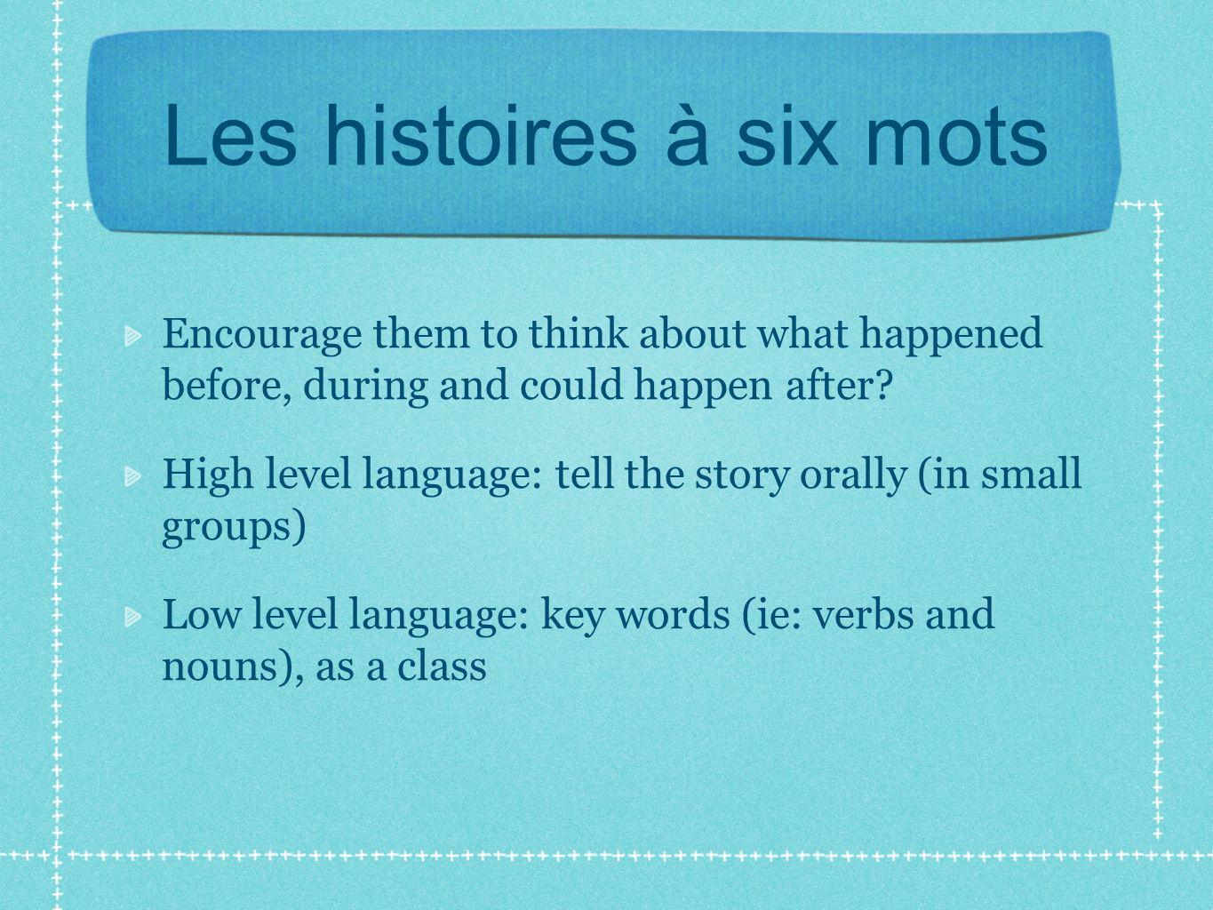 Les histoires à six mots Encourage them to think about what happened before, during and could happen after.