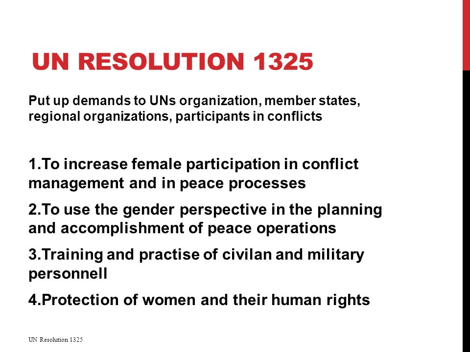UN RESOLUTION 1325 Put up demands to UNs organization, member states, regional organizations, participants in conflicts 1.To increase female participation in conflict management and in peace processes 2.To use the gender perspective in the planning and accomplishment of peace operations 3.Training and practise of civilan and military personnell 4.Protection of women and their human rights UN Resolution 1325