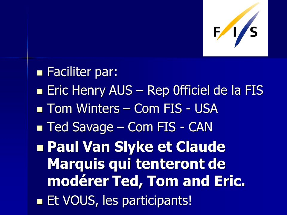 Faciliter par: Faciliter par: Eric Henry AUS – Rep 0fficiel de la FIS Eric Henry AUS – Rep 0fficiel de la FIS Tom Winters – Com FIS - USA Tom Winters – Com FIS - USA Ted Savage – Com FIS - CAN Ted Savage – Com FIS - CAN Paul Van Slyke et Claude Marquis qui tenteront de modérer Ted, Tom and Eric.