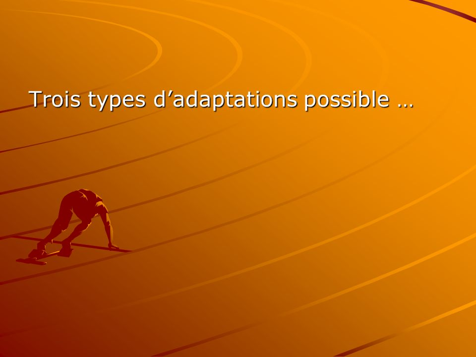 Trois types dadaptations possible …