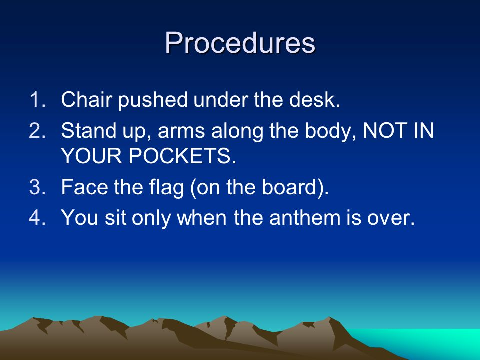 Procedures 1.Chair pushed under the desk. 2.Stand up, arms along the body, NOT IN YOUR POCKETS.
