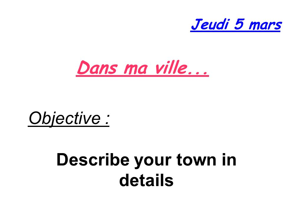 Dans ma ville... Jeudi 5 mars Objective : Describe your town in details