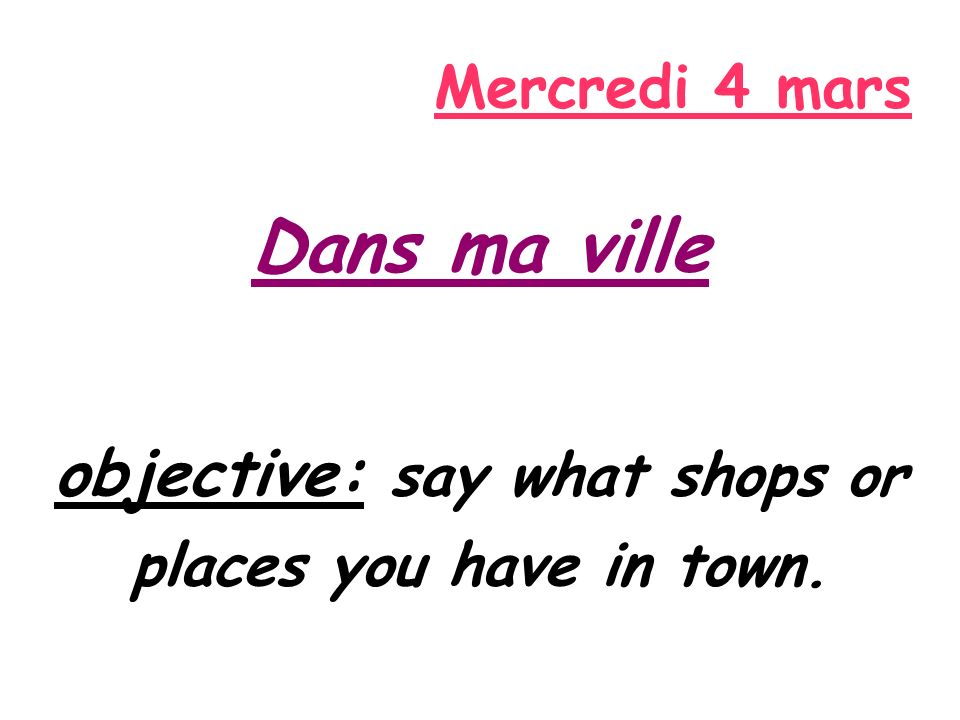 Mercredi 4 mars Dans ma ville objective: say what shops or places you have in town.