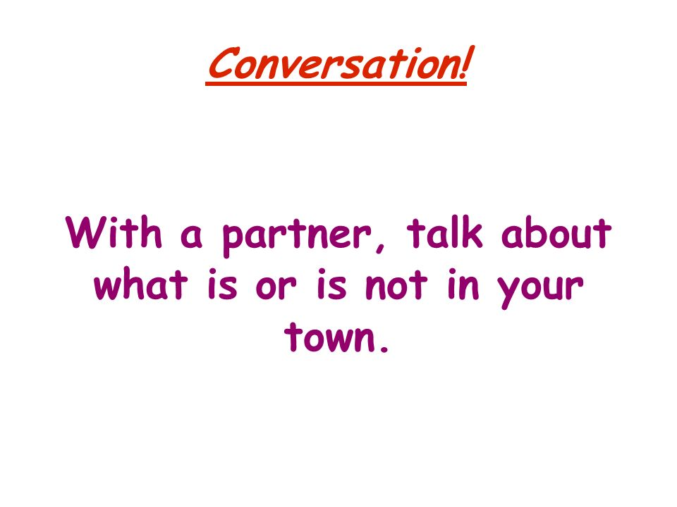 Conversation! With a partner, talk about what is or is not in your town.