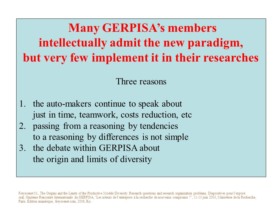 Many GERPISAs members intellectually admit the new paradigm, but very few implement it in their researches Three reasons 1.the auto-makers continue to speak about just in time, teamwork, costs reduction, etc 2.passing from a reasoning by tendencies to a reasoning by differences is not simple 3.the debate within GERPISA about the origin and limits of diversity Freyssenet M., The Origins and the Limits of the Productive Models Diversity.