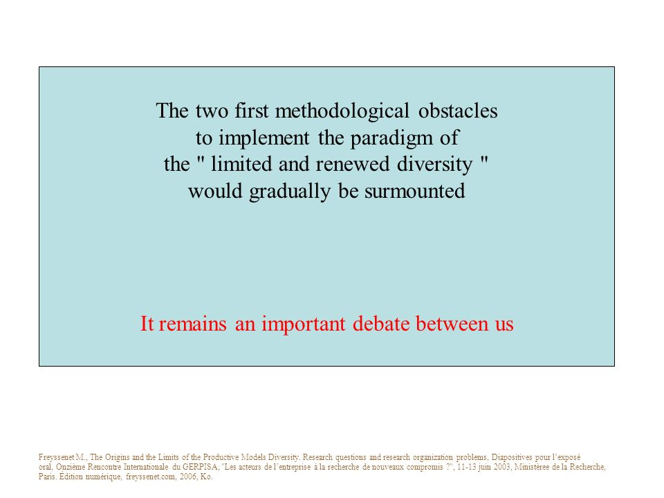 The two first methodological obstacles to implement the paradigm of the limited and renewed diversity would gradually be surmounted It remains an important debate between us Freyssenet M., The Origins and the Limits of the Productive Models Diversity.