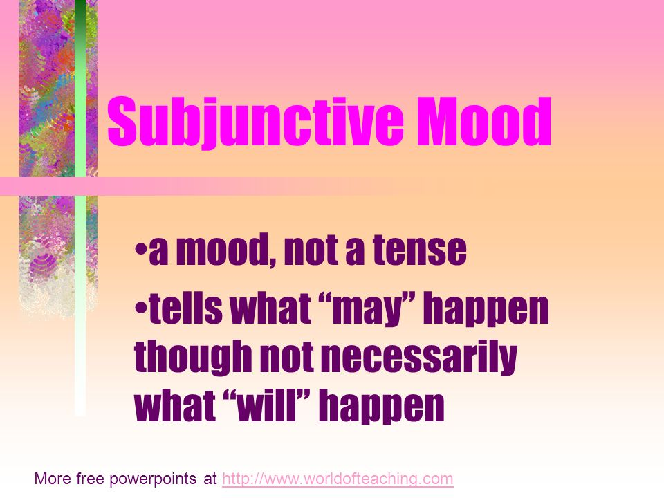 Subjunctive Mood a mood, not a tense tells what may happen though not necessarily what will happen More free powerpoints at http://www.worldofteaching.comhttp://www.worldofteaching.com
