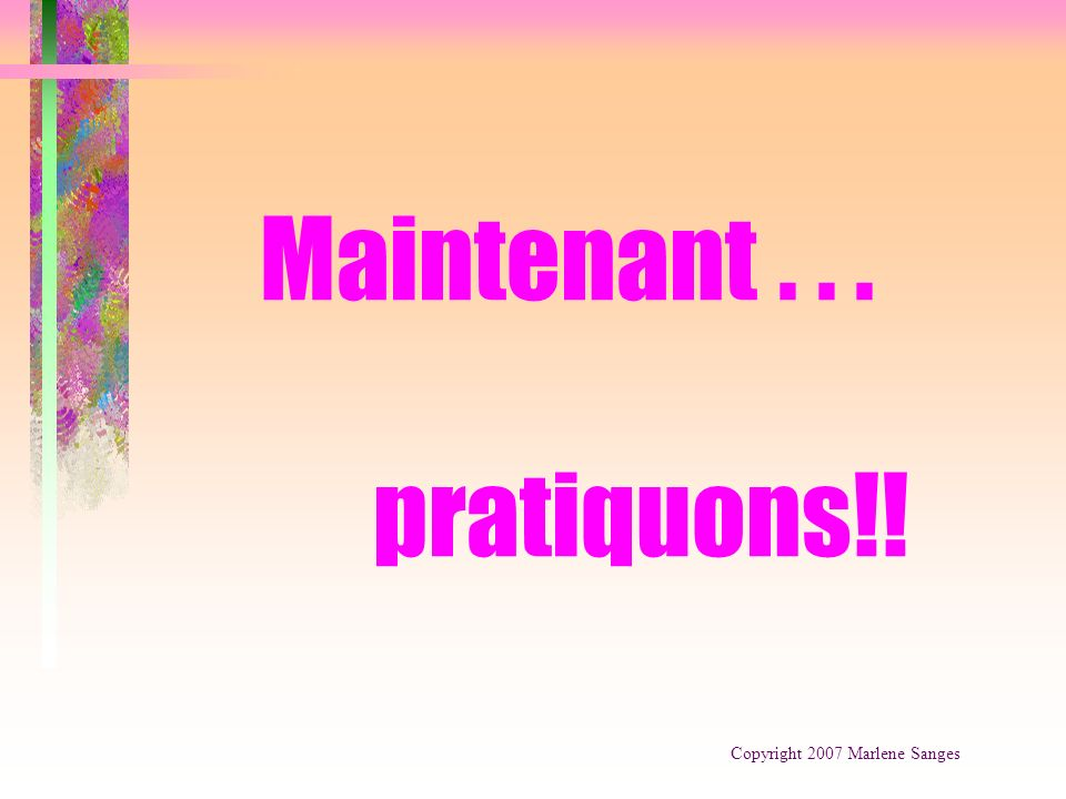 Maintenant... pratiquons!! Copyright 2007 Marlene Sanges