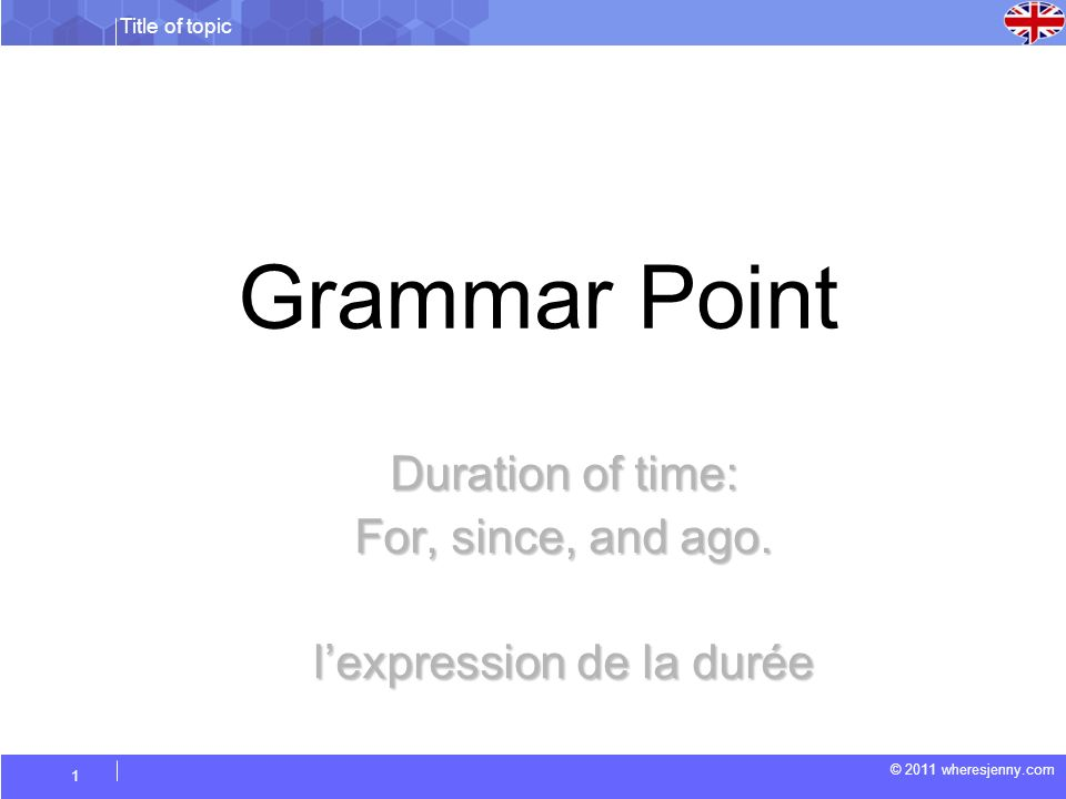 Title of topic © 2011 wheresjenny.com 1 Grammar Point Duration of time: For, since, and ago.