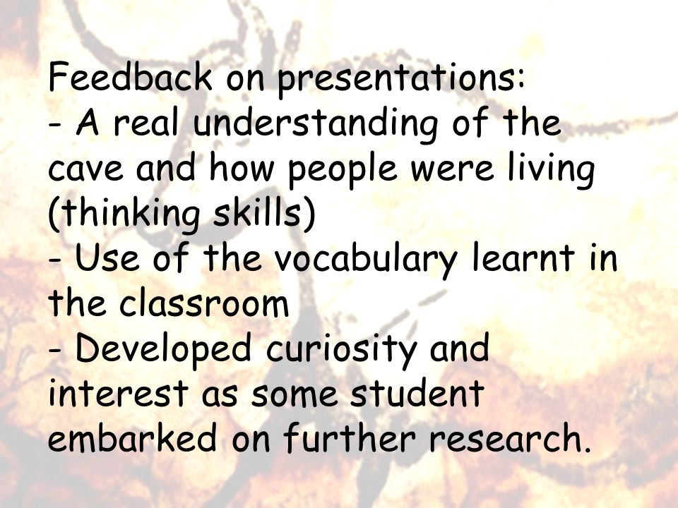 Feedback on presentations: - A real understanding of the cave and how people were living (thinking skills) - Use of the vocabulary learnt in the classroom - Developed curiosity and interest as some student embarked on further research.
