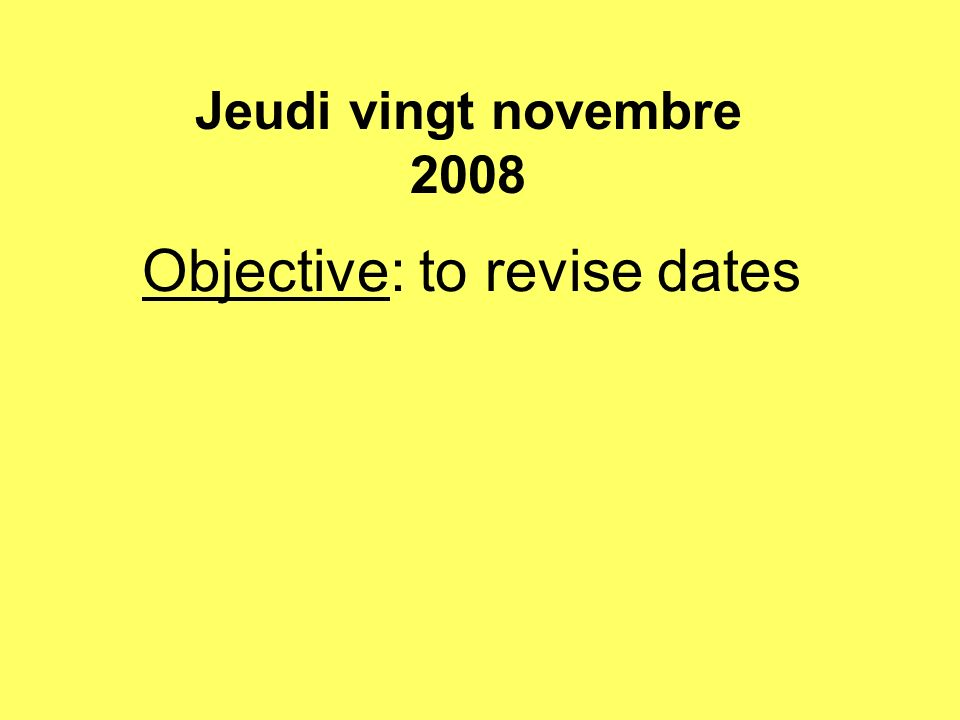 Objective: to revise dates Jeudi vingt novembre 2008