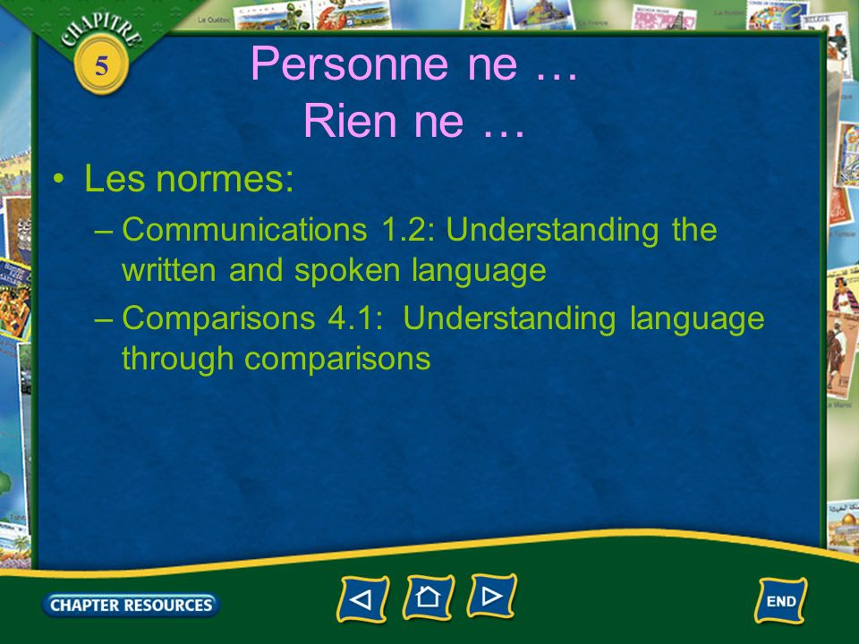 5 Personne ne … Rien ne … Les normes: –Communications 1.2: Understanding the written and spoken language –Comparisons 4.1: Understanding language through comparisons